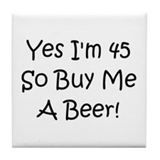 Yes I'm 45 So Buy Me A Beer! Tile Coaster