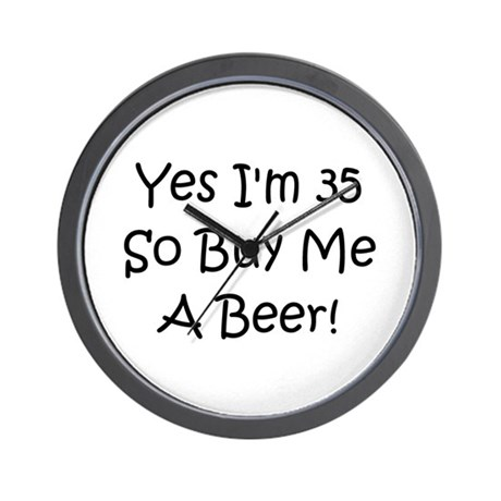 Yes I'm 35 So Buy Me A Beer! Wall Clock