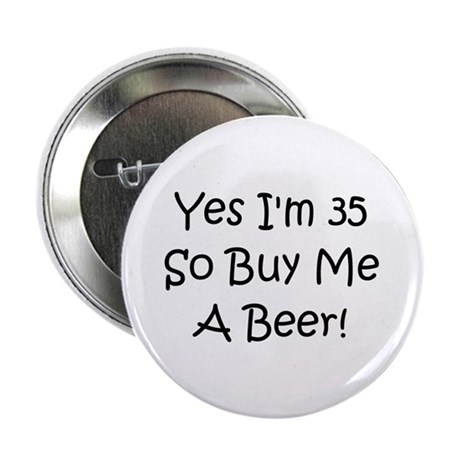 """Yes I'm 35 So Buy Me A Beer! 2.25"""" Button"""