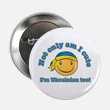"Not only am I cute I'm Ukrainian too! 2.25"" Button"