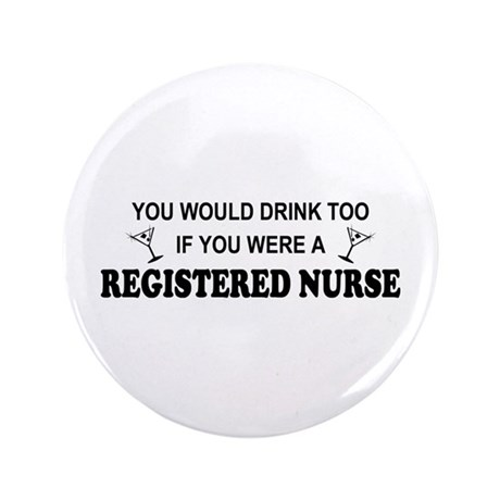 """You'd Drink Too - RN 3.5"""" Button"""