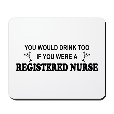 You'd Drink Too - RN Mousepad