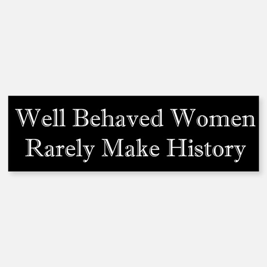 Well Behaved Women Rarely Make History Bumper Bumper Sticker