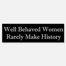 Well Behaved Women Rarely Make History Bumper Stickers