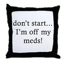 Don't Start - I'm off my meds Throw Pillow