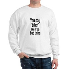 You say 'bitch' like it's a b Sweatshirt