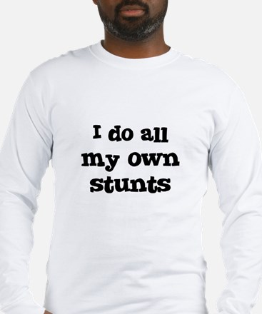 I do all my own stunts Long Sleeve T-Shirt
