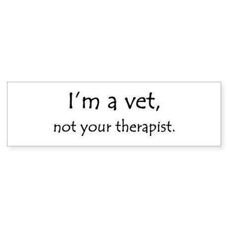 I'm a vet, not your therapist Bumper Sticker