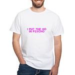 I Put The Ho In Psycho White T-Shirt