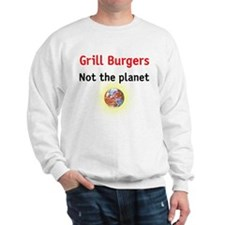 grill burgers not the planet Sweatshirt