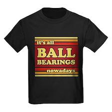 It's all Ball Bearings T