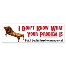 What Your Problem is... Bumper Bumper Sticker