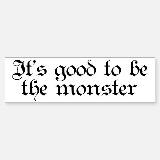 It's good to be the monster Bumper Bumper Bumper Sticker
