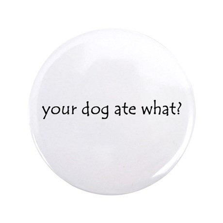 "your dog ate what? 3.5"" Button"