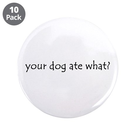 "your dog ate what? 3.5"" Button (10 pack)"