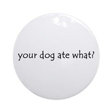 your dog ate what? Ornament (Round)