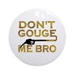 Don't Gouge Me Bro Ornament (Round)