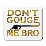 Don't Gouge Me Bro Mousepad