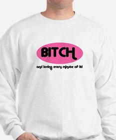 BITCH AND LOVING EVERY MINUTE Sweatshirt