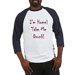 Im Home! Take Me Drunk! Baseball Jersey