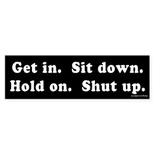 Get In Sit Down Hold On Shut Up Bumper Bumper Sticker