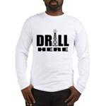 Drill Here Drill Now Long Sleeve T-Shirt