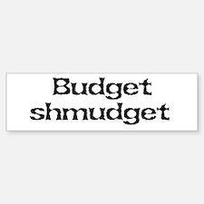 Budget shmudget Bumper Bumper Bumper Sticker