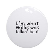 I'm What Willis Was Talkin Bout Ornament (Round)