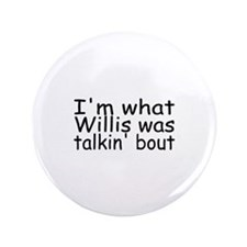 "I'm What Willis Was Talkin Bout 3.5"" Button"