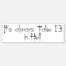 It's always Take 13 in Hell Bumper Bumper Bumper Sticker