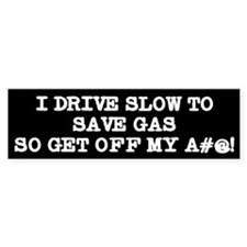 I drive slow to save gas, so get off my a#@! Stick