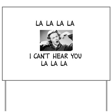 La La La I cant hear... Yard Sign