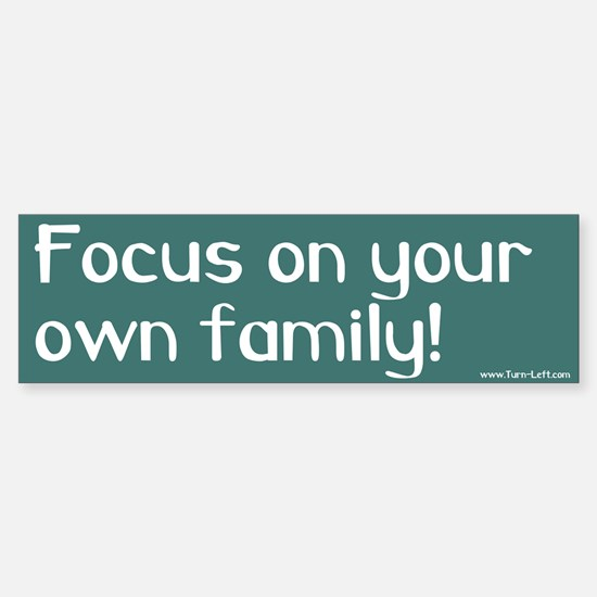 Bumper Sticker -- Focus on your own family