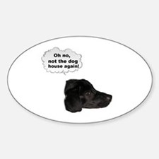 NOT THE DOG HOUSE AGAIN! Oval Decal