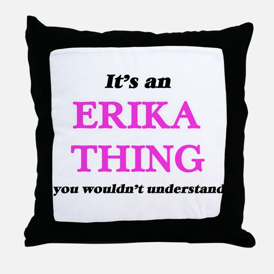 It's an Erika thing, you wouldn&# Throw Pillow