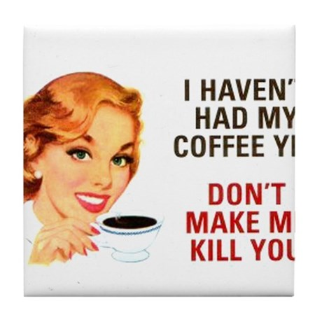 I HAVEN'T HAD MY COFFEE YET D Tile Coaster