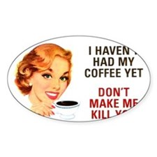 I HAVEN'T HAD MY COFFEE YET D Oval Decal
