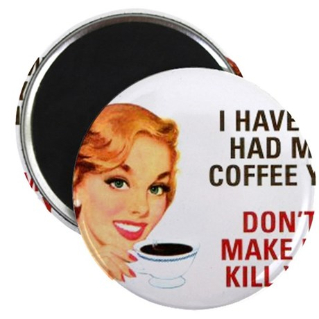 I HAVEN'T HAD MY COFFEE YET D Magnet