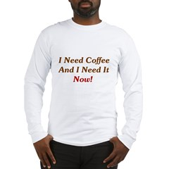 I Need Coffee Now! Long Sleeve T-Shirt