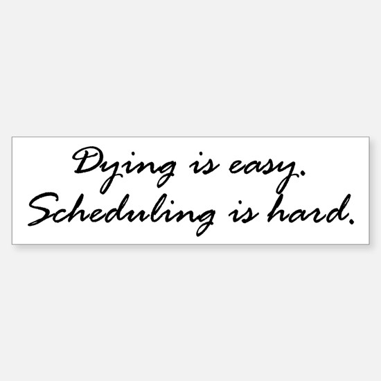 Dying is easy. Scheduling... Bumper Bumper Bumper Sticker