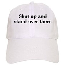 Shut up and stand over there Baseball Cap