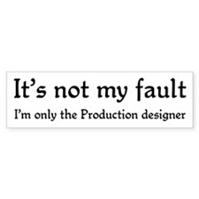 It's not my fault...Production designer Bumper Sticker