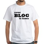 Your Blog Is Lame White T-Shirt