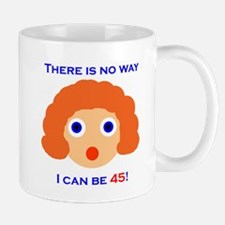 There's No Way I Can Be 45! Mug