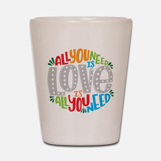 All you need is love is all you need Shot Glass