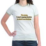 I wasn't paying attention.. Jr. Ringer T-Shirt