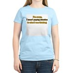 I wasn't paying attention.. Women's Pink T-Shirt