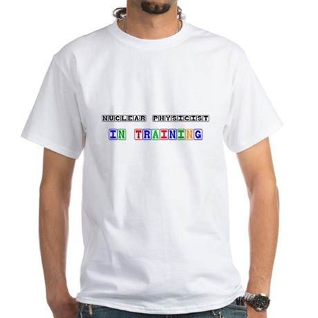 Nuclear Physicist In Training White T-Shirt