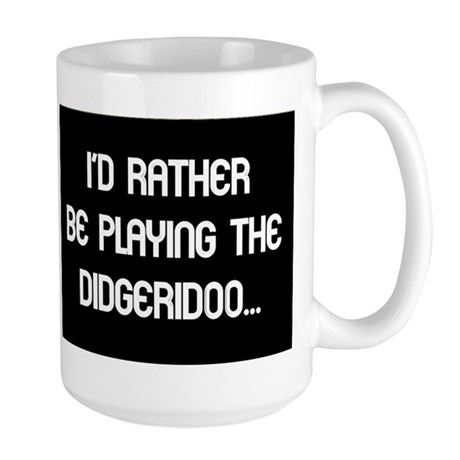 Rather be playing my didgerid Large Mug