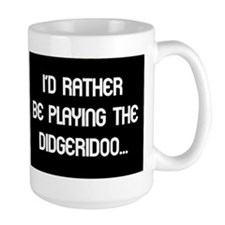 Rather be playing my didgerid Mug
